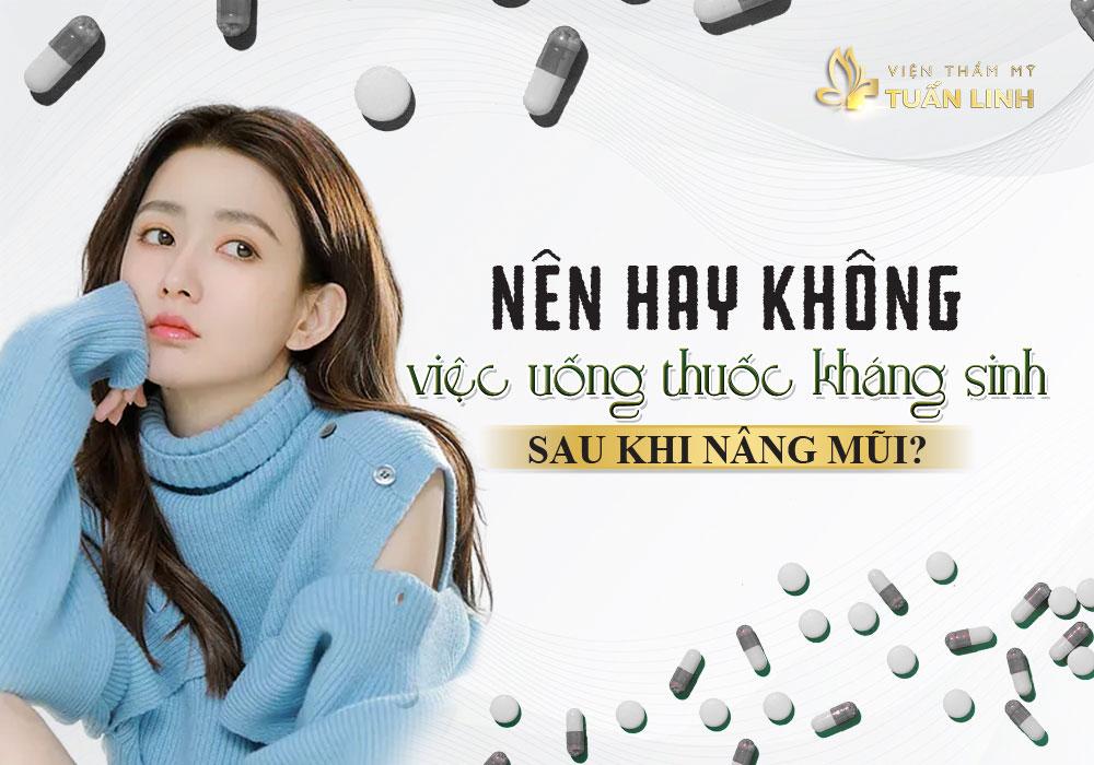 Nên hay không việc uống thuốc kháng sinh sau khi nâng mũi? | Nâng mũi uống kháng sinh bao lâu thì khỏi? Tư vấn cùng chuyên gia